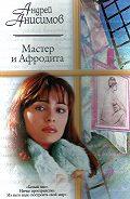 Андрей Анисимов -Мастер и Афродита