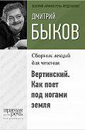 Дмитрий Быков -Вертинский. Как поет под ногами земля