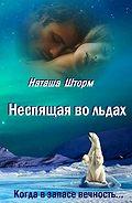 Наташа Шторм -Неспящая во льдах. Когда взапасе вечность..