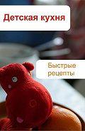 Илья Мельников - Детская кухня. Быстрые рецепты