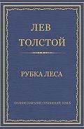 Лев Толстой - Полное собрание сочинений. Том 3. Произведения 1852–1856 гг. Рубка леса