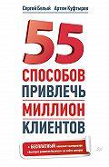 Сергей Белый, Артем Куфтырев - 55 способов привлечь миллион клиентов