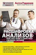 Антон Родионов - Расшифровка анализов: как поставить диагноз своими силами