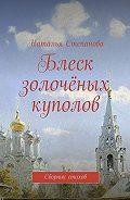 Наталья Степанова -Блеск золочёных куполов. Сборник стихов