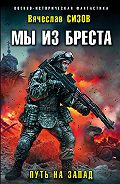 Вячеслав Сизов -Мы из Бреста. Путь на запад