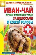 Антонина Соколова - Иван-чай. Лучшее средство по уходу за волосами и кожей головы