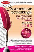 Е. П. Педчак -Сложнейшие сочинения по русской литературе. Все темы 2015