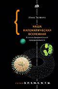 Макс Тегмарк -Наша математическая вселенная. В поисках фундаментальной природы реальности
