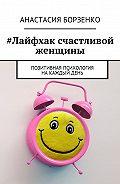 Анастасия Борзенко -#Лайфхак счастливой женщины. Позитивная психология накаждыйдень