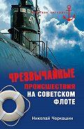 Николай Андреевич Черкашин - Чрезвычайные происшествия на советском флоте