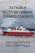 Владимир Ромашкин - Загадки исчезнувших цивилизаций. Часть I. Загадочная Антарктида