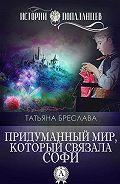 Татьяна Бреслава - Придуманный мир, который связала Софи
