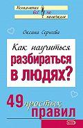Оксана Сергеева - Как научиться разбираться в людях? 49 простых правил