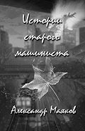 Александр Маяков -Истории старого машиниста