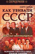 Андрей Савельев - Как убивали СССР. Кто стал миллиардером