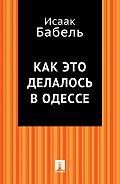 Исаак Бабель, Исаак Бабель - Как это делалось в Одессе