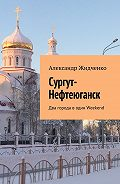Александр Жидченко -Сургут-Нефтеюганск. Два города водин Weekend