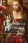 К. У. Гортнер - Принцесса Ватикана. Роман о Лукреции Борджиа