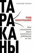 Александр Соловьев -Тараканы под контролем: Как заставить ваши комплексы работать на вас