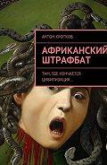 Антон Кротков -Африканский штрафбат. Там, где кончается цивилизация…