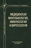 Сергей Бабичев, Александр Коротяев - Медицинская микробиология, иммунология и вирусология