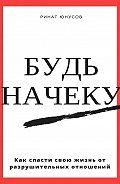 Ринат Юнусов -Будь начеку. Как спасти свою жизнь от разрушительных отношений