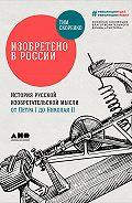 Тим Скоренко -Изобретено в России: История русской изобретательской мысли от Петра I до Николая II