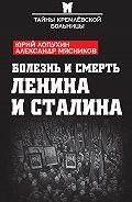 Александр Мясников, Юрий Лопухин - Болезнь и смерть Ленина и Сталина (сборник)