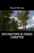 Вадим Россик -Посмотри в лицо смерти