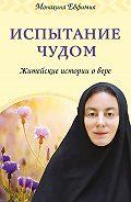 Монахиня Евфимия - Испытание чудом. Житейские истории о вере