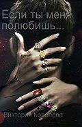 Виктория Королёва -Если ты меня полюбишь. Книга 1