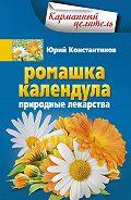 Юрий Константинов - Ромашка, календула. Природные лекарства