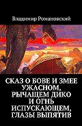 Владимир Романовский -Сказ о Бове и змее ужасном, рычащем дико и огнь испускающем, глазы выпятив