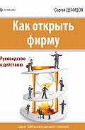 Сергей Демидов -Как открыть фирму. Руководство к действию