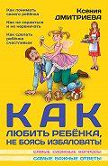 Ксения Дмитриева - Как любить ребенка, не боясь избаловать