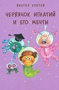 Виктор Кротов -Червячок Игнатий и его мечты. 20 сказочных историй
