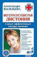 Александра Васильева - Вегетососудистая дистония. Самые эффективные методы лечения