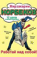 Мирзакарим Норбеков -Работай над собой! 12 шагов к самовосстановлению