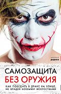 Михаил Диденко -Самозащита без оружия. Как победить в драке на улице, не владея боевыми искусствами