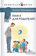 Антон Семенович Макаренко - Книга для родителей