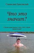 Станислав Граховский -Что это значит? Стихи и рассказы о том, что с нами происходит