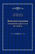 Арсен Магомедов, Зураб Магомедов - Земельно-правовые отношения в Дагестане XV–XVII вв.