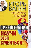 Антонина  Глущай -Научи себя смеяться! Смехотерапия