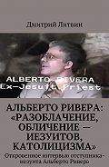 Дмитрий Литвин -Альберто Ривера: «Разоблачение, обличение – иезуитов, католицизма». Откровенное интервью отступника-иезуита Альберто Ривера