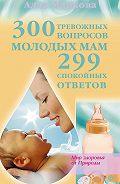 Алла Маркова - 300 тревожных вопросов молодых мам и 299 спокойных ответов