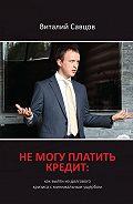 Виталий Савцов -Не могу платить кредит. Как выйти из долгового кризиса с минимальным ущербом