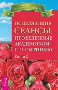 Георгий Николаевич Сытин - Исцеляющие сеансы, проведенные академиком Г. Н. Сытиным. Книга 2