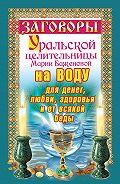 Мария Баженова - Заговоры уральской целительницы на воду для денег, любви, здоровья и от всякой беды