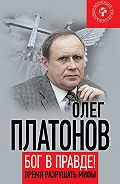 Олег Платонов -Бог в правде! Время разрушать мифы