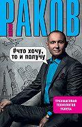 Павел Раков - Что хочу, то и получу. Трехшаговая технология успеха